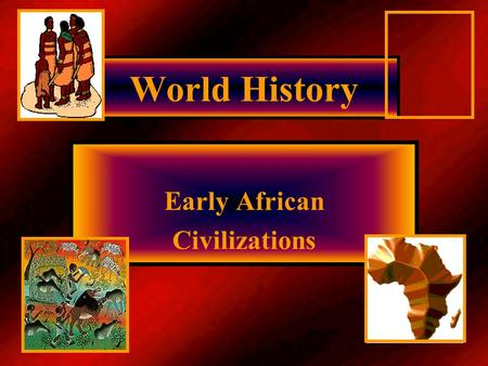 World History Early African Civilizations Africa/geography 2 nd largest continent Mountains along Mediterranean Sea, just south lies the Sahara= Earth's.