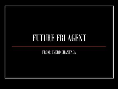FUTURE FBI AGENT FROM: EVERD CHANTACA. WHAT IS YOUR FUTURE CAREER? MY FUTURE CAREER IS TO BE A FBI AGENT AND SERVE THE UNTIED STATES OF AMERICA.