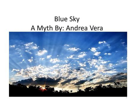 Blue Sky A Myth By: Andrea Vera 1. Once upon a time thousands and thousands of years ago, there lived a god of the sky named Samuel. He was candy, because.