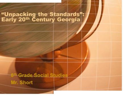 """Unpacking the Standards"": Early 20 th Century Georgia 8 th Grade Social Studies Mr. Short."