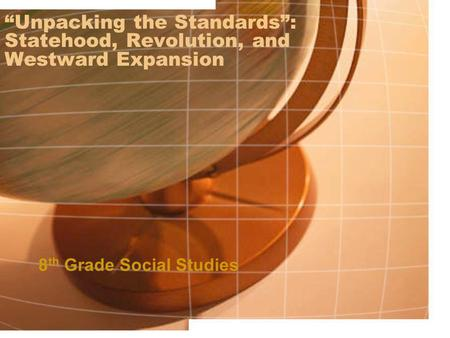"""Unpacking the Standards"": Statehood, Revolution, and Westward Expansion 8 th Grade Social Studies."