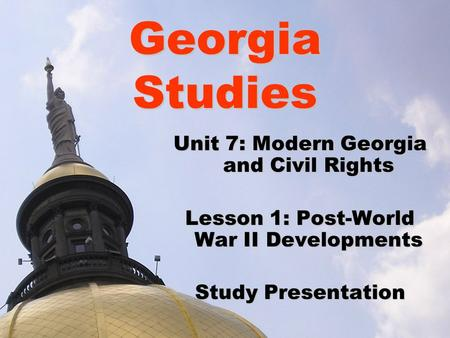 Georgia Studies Unit 7: Modern Georgia and Civil Rights Lesson 1: Post-World War II Developments Study Presentation.