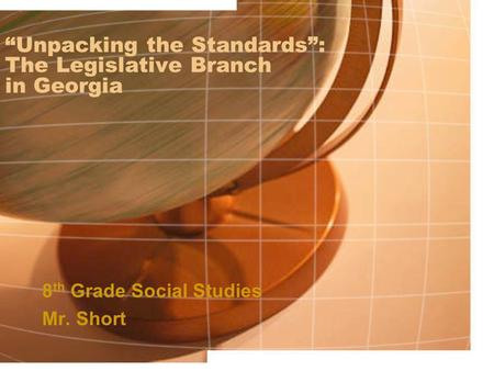 """Unpacking the Standards"": The Legislative Branch in Georgia 8 th Grade Social Studies Mr. Short."