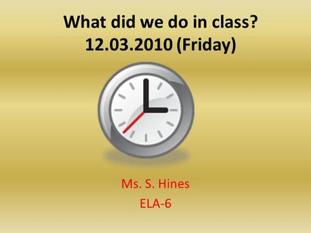 What did we do in class? 12.03.2010 (Friday) Ms. S. Hines ELA-6.