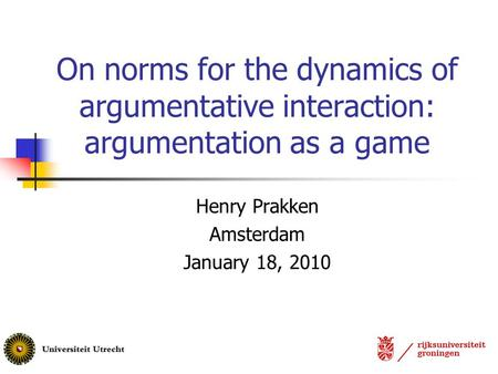 On norms for the dynamics of argumentative interaction: argumentation as a game Henry Prakken Amsterdam January 18, 2010.
