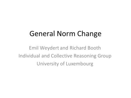 General Norm Change Emil Weydert and Richard Booth Individual and Collective Reasoning Group University of Luxembourg.