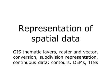 Representation of spatial data GIS thematic layers, raster and vector, conversion, subdivision representation, continuous data: contours, DEMs, TINs.