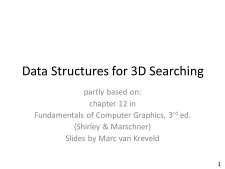 Data Structures for 3D Searching partly based on: chapter 12 in Fundamentals of Computer Graphics, 3 rd ed. (Shirley & Marschner) Slides by Marc van Kreveld.
