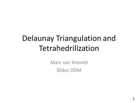 Delaunay Triangulation and Tetrahedrilization Marc van Kreveld Slides DDM 1.
