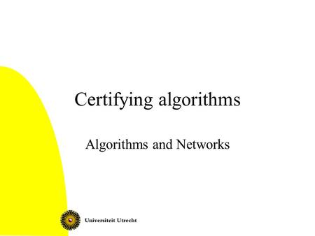 Certifying algorithms Algorithms and Networks. Certifying algorithms What is it? Examples: –Euler tour –Bipartite graphs –Flow –Planarity Certifying algorithms2.