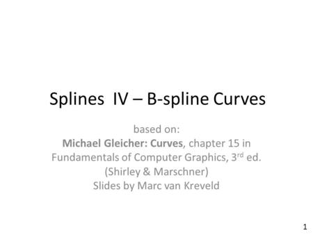 Splines IV – B-spline Curves based on: Michael Gleicher: Curves, chapter 15 in Fundamentals of Computer Graphics, 3 rd ed. (Shirley & Marschner) Slides.