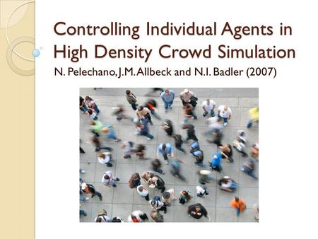Controlling Individual Agents in High Density Crowd Simulation N. Pelechano, J.M. Allbeck and N.I. Badler (2007)