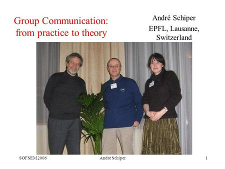SOFSEM 2006André Schiper1 Group Communication: from practice to theory André Schiper EPFL, Lausanne, Switzerland.