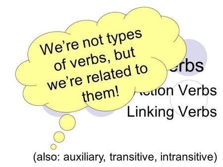 Verbs, Verbs, Verbs Action Verbs Linking Verbs (also: auxiliary, transitive, intransitive) We're not types of verbs, but we're related to them!
