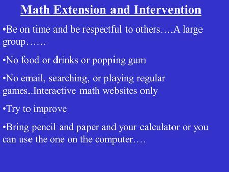 Math Extension and Intervention Be on time and be respectful to others….A large group…… No food or drinks or popping gum No email, searching, or playing.