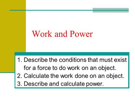 Work and Power 1. Describe the conditions that must exist for a force to do work on an object. 2. Calculate the work done on an object. 3. Describe and.