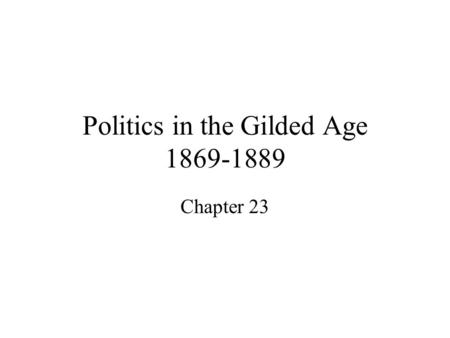 "Politics in the Gilded Age 1869-1889 Chapter 23. The ""Bloody Shirt"" Elects Grant At the end of the Civil War, Ulysses S. Grant accepted gifts, houses,"