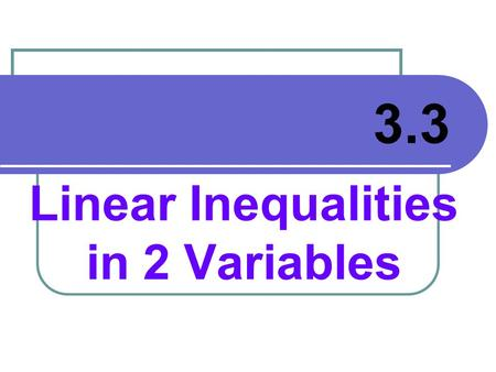 Linear Inequalities in 2 Variables 3.3. OBJECTIVES: Solve and Graph a linear inequality in 2 variables. Use a linear inequality in 2 variables to solve.