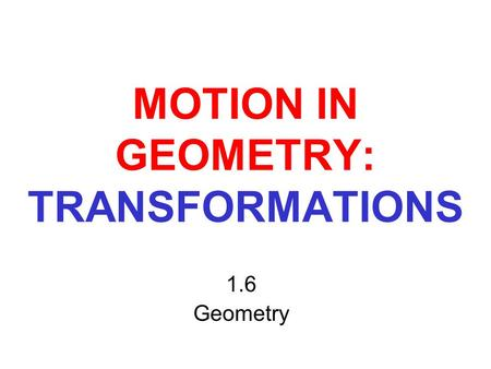 MOTION IN GEOMETRY: TRANSFORMATIONS 1.6 Geometry.