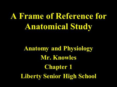 A Frame of Reference for Anatomical Study Anatomy and Physiology Mr. Knowles Chapter 1 Liberty Senior High School.