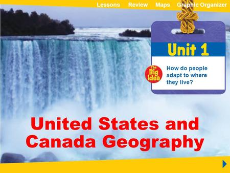 ReviewMapsGraphic OrganizerLessons Unit 1 United States and Canada Geography United States and Canada Geography How do people adapt to where they live?