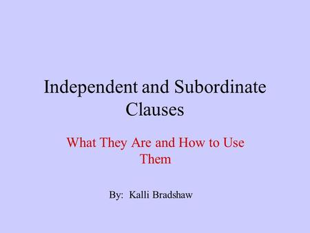 Independent and Subordinate Clauses What They Are and How to Use Them By: Kalli Bradshaw.
