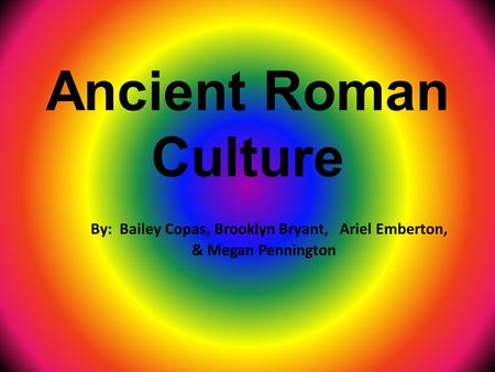Ancient Roman Culture By: Bailey Copas, Brooklyn Bryant, Ariel Emberton, & Megan Pennington.