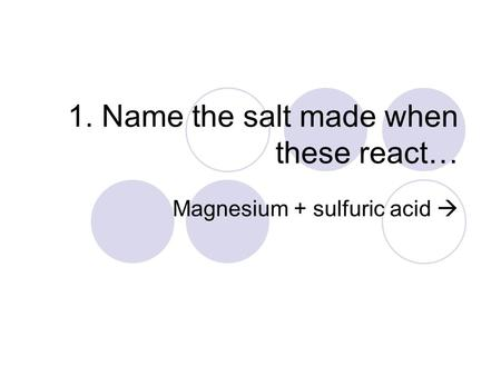 1. Name the salt made when these react… Magnesium + sulfuric acid 