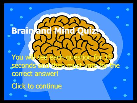 Brain and Mind Quiz! You will see each question for 15 seconds and then must vote for the correct answer! Click to continue.