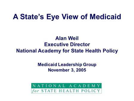 A State's Eye View of Medicaid Alan Weil Executive Director National Academy for State Health Policy Medicaid Leadership Group November 3, 2005.