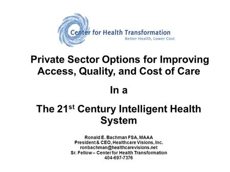 Private Sector Options for Improving Access, Quality, and Cost of Care In a The 21 st Century Intelligent Health System Ronald E. Bachman FSA, MAAA President.