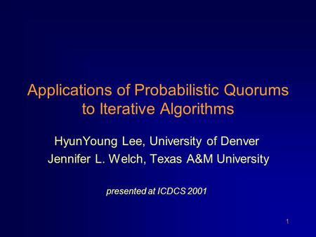 1 Applications of Probabilistic Quorums to Iterative Algorithms HyunYoung Lee, University of Denver Jennifer L. Welch, Texas A&M University presented at.