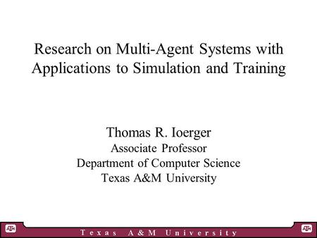Research on Multi-Agent Systems with Applications to Simulation and Training Thomas R. Ioerger Associate Professor Department of Computer Science Texas.