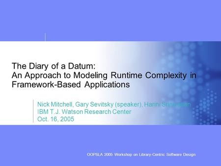 OOPSLA 2005 Workshop on Library-Centric Software Design The Diary of a Datum: An Approach to Modeling Runtime Complexity in Framework-Based Applications.