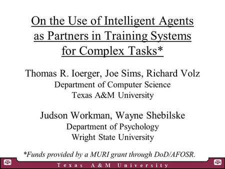 On the Use of Intelligent Agents as Partners in Training Systems for Complex Tasks* Thomas R. Ioerger, Joe Sims, Richard Volz Department of Computer Science.