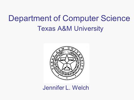 Department of Computer Science Texas A&M University Jennifer L. Welch.