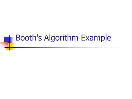 Booth's Algorithm Example. Points to remember When using Booth's Algorithm: You will need twice as many bits in your product as you have in your original.