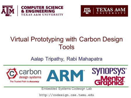 Virtual Prototyping with Carbon Design Tools Aalap Tripathy, Rabi Mahapatra Embedded Systems Codesign Lab