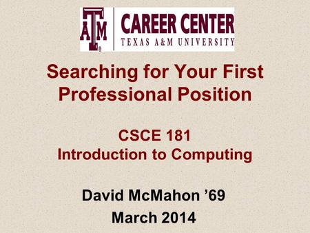 Searching for Your First Professional Position CSCE 181 Introduction to Computing David McMahon '69 March 2014.