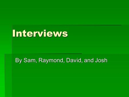 Interviews By Sam, Raymond, David, and Josh. What are interviews?  Interviews are a form of communication in which questions are asked by an interviewer.