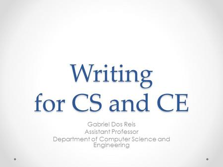 Writing for CS and CE Gabriel Dos Reis Assistant Professor Department of Computer Science and Engineering.