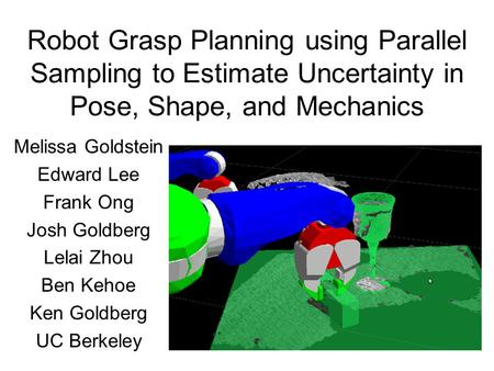 Robot Grasp Planning using Parallel Sampling to Estimate Uncertainty in Pose, Shape, and Mechanics Melissa Goldstein Edward Lee Frank Ong Josh Goldberg.