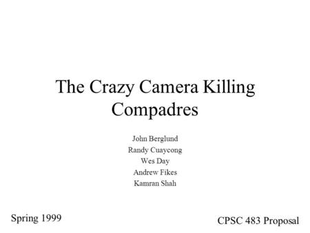 The Crazy Camera Killing Compadres John Berglund Randy Cuaycong Wes Day Andrew Fikes Kamran Shah Spring 1999 CPSC 483 Proposal.