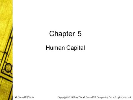 Chapter 5 Human Capital Copyright © 2010 by The McGraw-Hill Companies, Inc. All rights reserved. McGraw-Hill/Irwin.