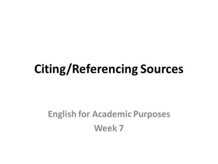 Citing/Referencing Sources English for Academic Purposes Week 7.