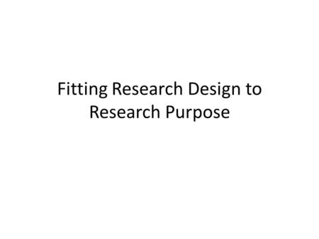 Fitting Research Design to Research Purpose. Research Purpose.