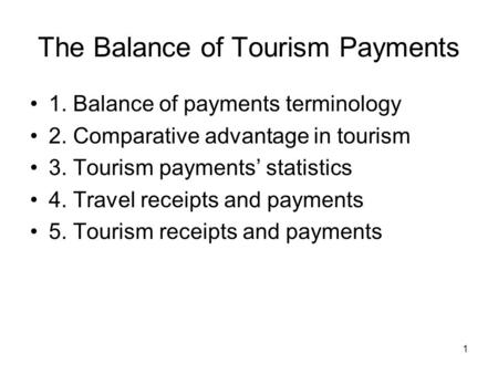 1 The Balance of Tourism Payments 1. Balance of payments terminology 2. Comparative advantage in tourism 3. Tourism payments' statistics 4. Travel receipts.