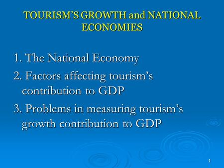 1 TOURISM'S GROWTH and NATIONAL ECONOMIES 1. The National Economy 2. Factors affecting tourism's contribution to GDP 3. Problems in measuring tourism's.