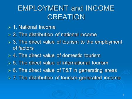 1 EMPLOYMENT and INCOME CREATION  1. National Income  2. The distribution of national income  3. The direct value of tourism to the employment of factors.
