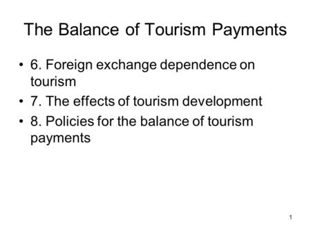 1 The Balance of Tourism Payments 6. Foreign exchange dependence on tourism 7. The effects of tourism development 8. Policies for the balance of tourism.